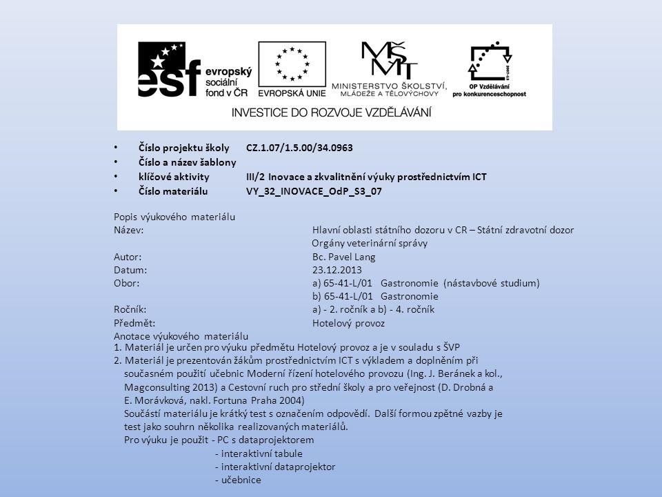 Číslo projektu školy CZ.1.07/1.5.00/34.0963 Číslo a název šablony klíčové aktivity III/2 Inovace a zkvalitnění výuky prostřednictvím ICT Číslo materiáluVY_32_INOVACE_OdP_S3_07 Popis výukového materiálu Název:Hlavní oblasti státního dozoru v CR – Státní zdravotní dozor Orgány veterinární správy Autor:Bc.