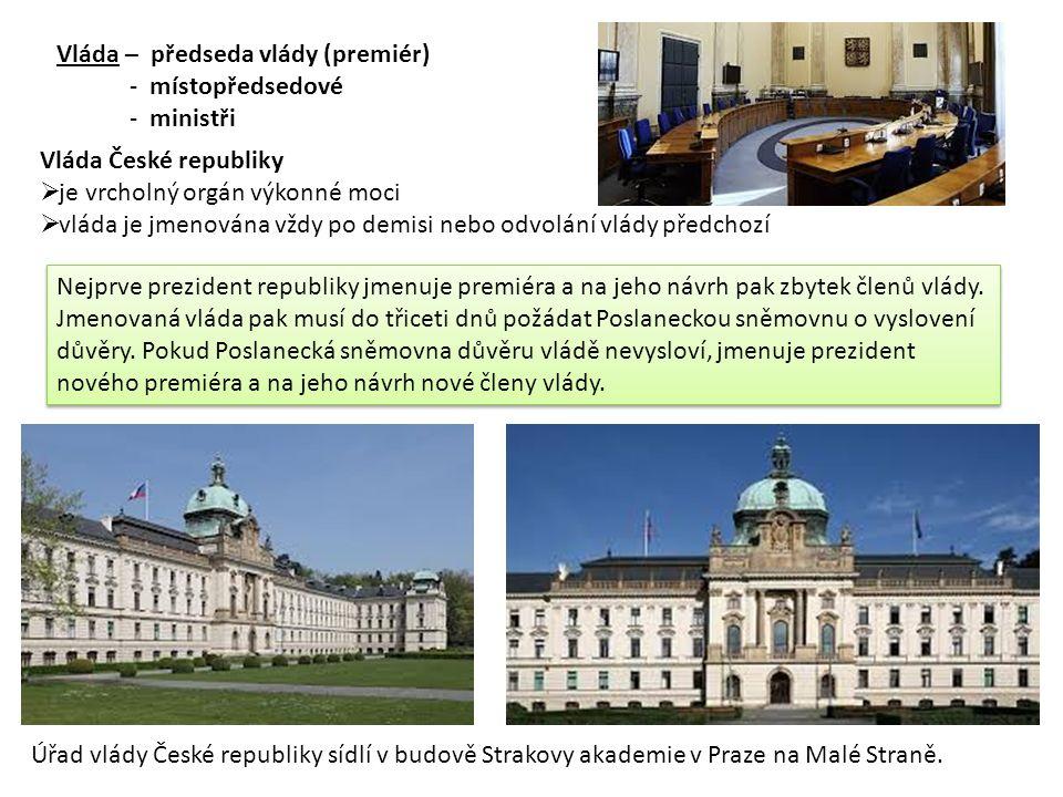 Vláda – předseda vlády (premiér) - místopředsedové - ministři Vláda České republiky  je vrcholný orgán výkonné moci  vláda je jmenována vždy po demisi nebo odvolání vlády předchozí Úřad vlády České republiky sídlí v budově Strakovy akademie v Praze na Malé Straně.