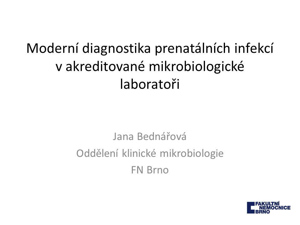 Moderní diagnostika prenatálních infekcí v akreditované mikrobiologické laboratoři Jana Bednářová Oddělení klinické mikrobiologie FN Brno