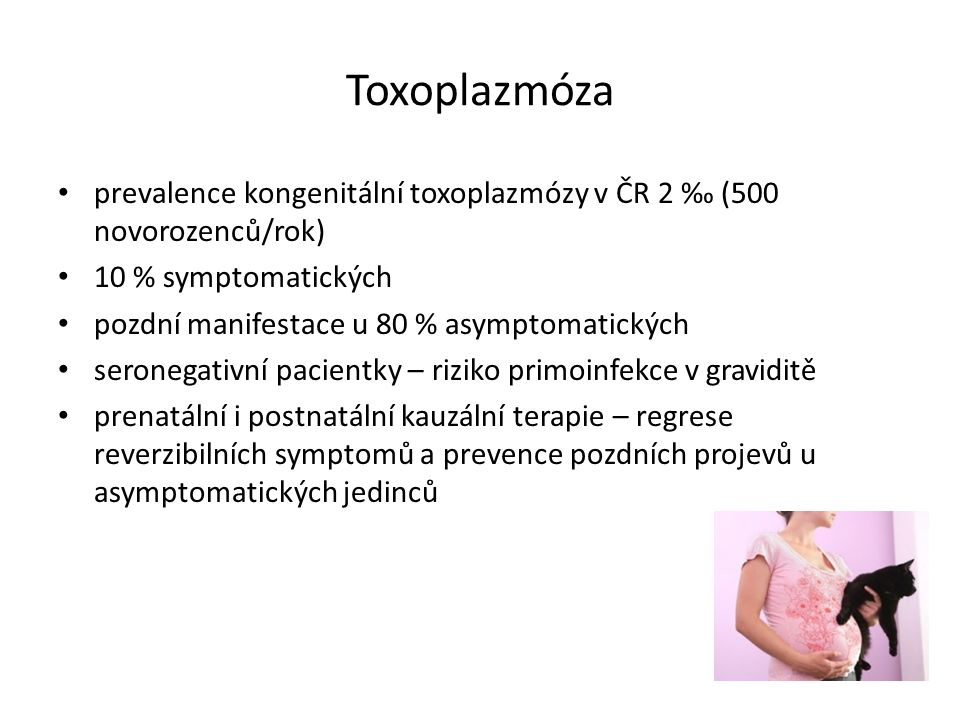 Toxoplazmóza prevalence kongenitální toxoplazmózy v ČR 2 ‰ (500 novorozenců/rok) 10 % symptomatických pozdní manifestace u 80 % asymptomatických seron