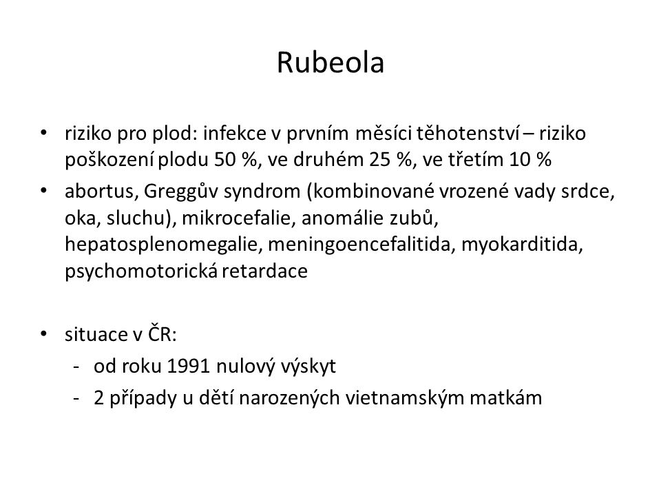 Rubeola riziko pro plod: infekce v prvním měsíci těhotenství – riziko poškození plodu 50 %, ve druhém 25 %, ve třetím 10 % abortus, Greggův syndrom (k