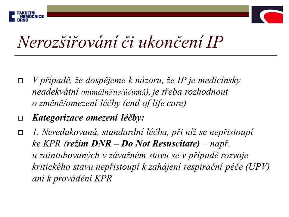 Nerozšiřování či ukončení IP  V případě, že dospějeme k názoru, že IP je medicínsky neadekvátní ( mimálně ne/účinná ), je třeba rozhodnout o změně/omezení léčby (end of life care)  Kategorizace omezení léčby:  1.