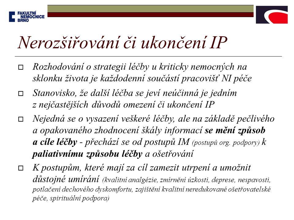 Nerozšiřování či ukončení IP  Rozhodování o strategii léčby u kriticky nemocných na sklonku života je každodenní součástí pracovišť NI péče  Stanovisko, že další léčba se jeví neúčinná je jedním z nejčastějších důvodů omezení či ukončení IP  Nejedná se o vysazení veškeré léčby, ale na základě pečlivého a opakovaného zhodnocení škály informací se mění způsob a cíle léčby - přechází se od postupů IM (postupů org.