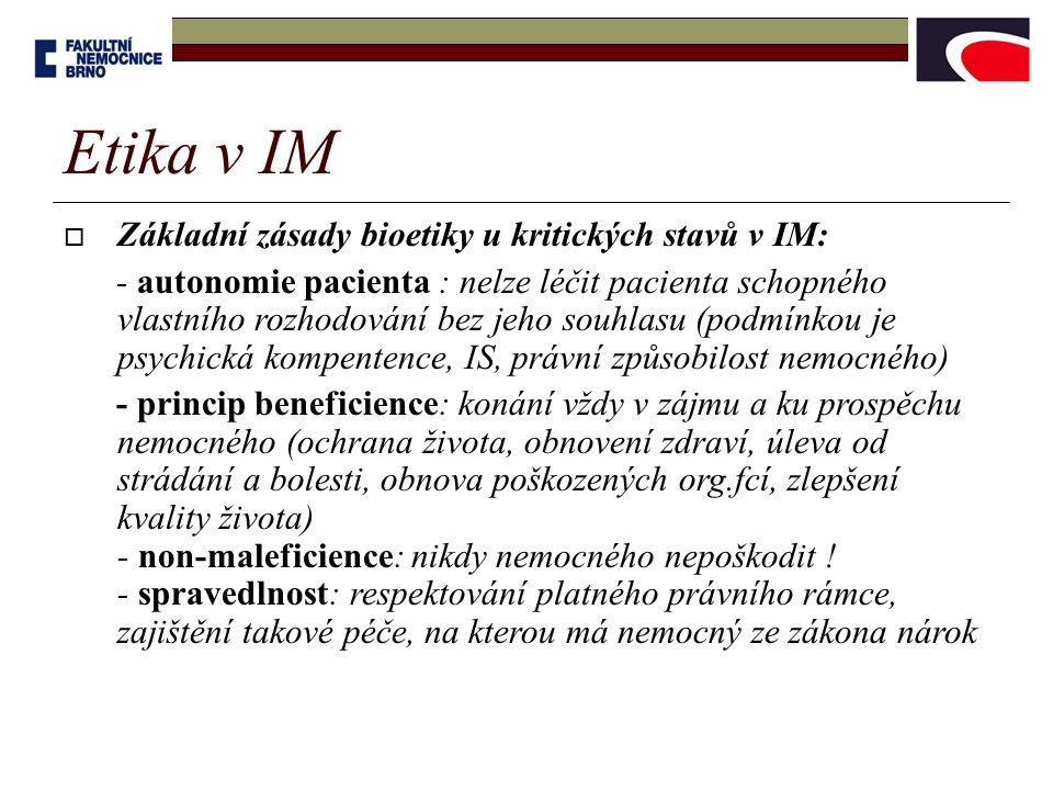  Základní zásady bioetiky u kritických stavů v IM: - autonomie pacienta : nelze léčit pacienta schopného vlastního rozhodování bez jeho souhlasu (podmínkou je psychická kompentence, IS, právní způsobilost nemocného) - princip beneficience: konání vždy v zájmu a ku prospěchu nemocného (ochrana života, obnovení zdraví, úleva od strádání a bolesti, obnova poškozených org.fcí, zlepšení kvality života) - non-maleficience: nikdy nemocného nepoškodit .