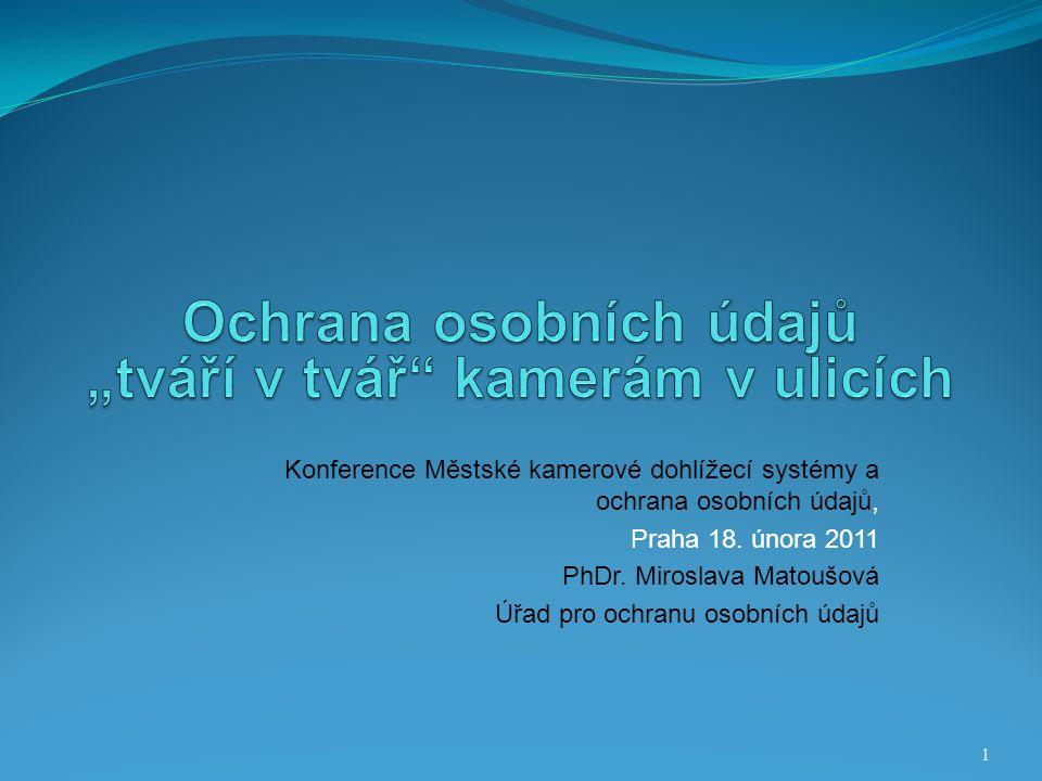Konference Městské kamerové dohlížecí systémy a ochrana osobních údajů, Praha 18. února 2011 PhDr. Miroslava Matoušová Úřad pro ochranu osobních údajů