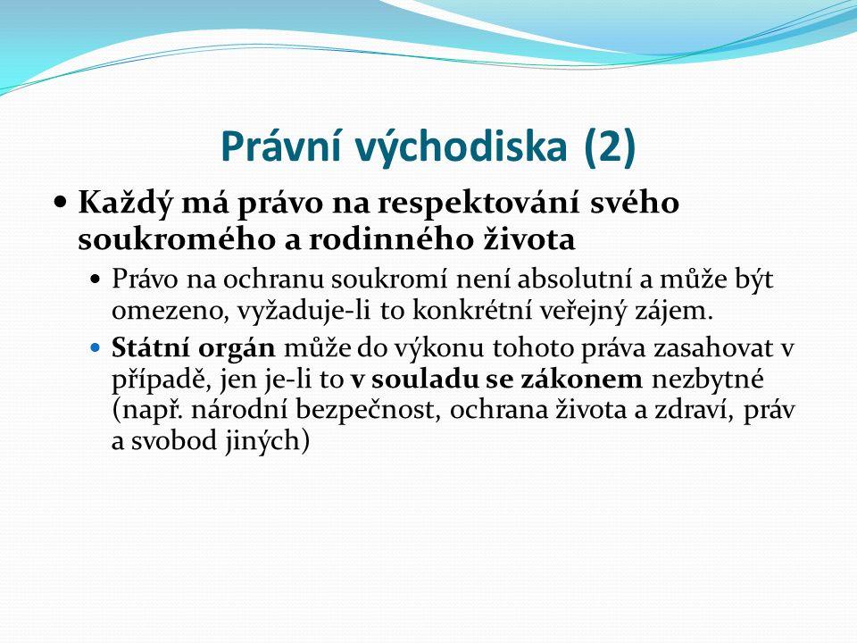 Právní východiska (2) Každý má právo na respektování svého soukromého a rodinného života Právo na ochranu soukromí není absolutní a může být omezeno, vyžaduje-li to konkrétní veřejný zájem.