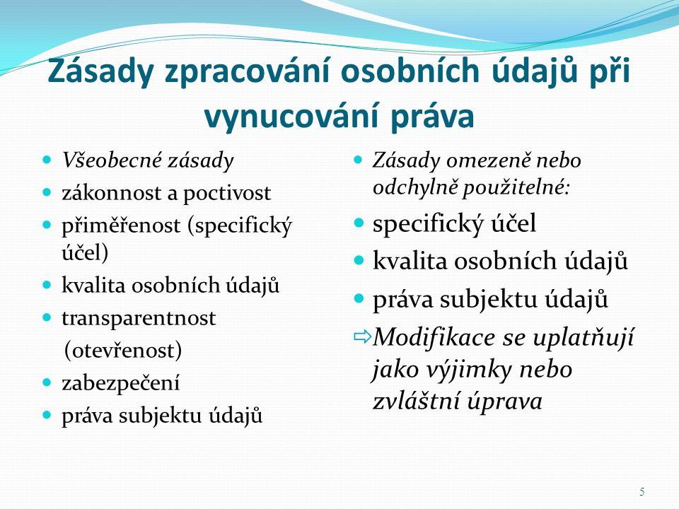 Zásady zpracování osobních údajů při vynucování práva Zásady omezeně nebo odchylně použitelné: specifický účel kvalita osobních údajů práva subjektu údajů  Modifikace se uplatňují jako výjimky nebo zvláštní úprava 5 Všeobecné zásady zákonnost a poctivost přiměřenost (specifický účel) kvalita osobních údajů transparentnost (otevřenost) zabezpečení práva subjektu údajů