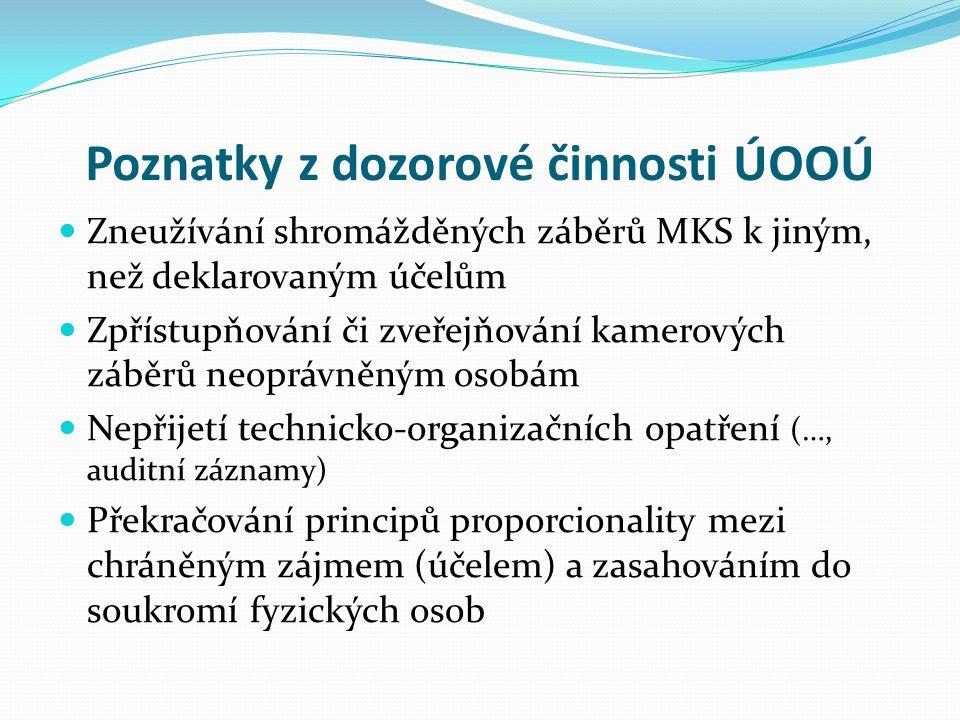 Poznatky z dozorové činnosti ÚOOÚ Zneužívání shromážděných záběrů MKS k jiným, než deklarovaným účelům Zpřístupňování či zveřejňování kamerových záběrů neoprávněným osobám Nepřijetí technicko-organizačních opatření (…, auditní záznamy) Překračování principů proporcionality mezi chráněným zájmem (účelem) a zasahováním do soukromí fyzických osob