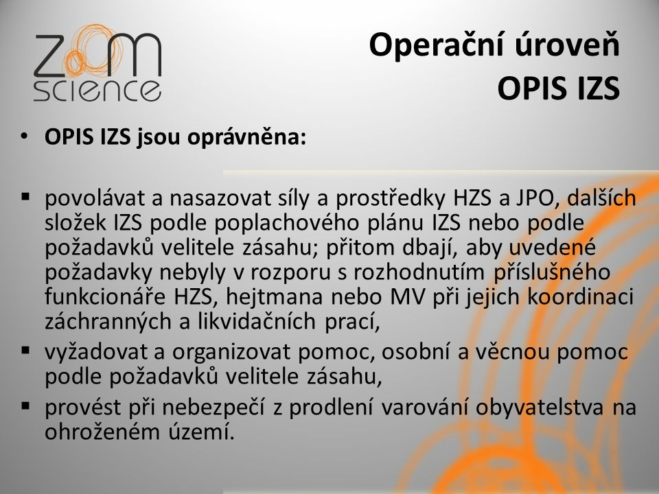 Operační úroveň OPIS IZS OPIS IZS jsou oprávněna:  povolávat a nasazovat síly a prostředky HZS a JPO, dalších složek IZS podle poplachového plánu IZS nebo podle požadavků velitele zásahu; přitom dbají, aby uvedené požadavky nebyly v rozporu s rozhodnutím příslušného funkcionáře HZS, hejtmana nebo MV při jejich koordinaci záchranných a likvidačních prací,  vyžadovat a organizovat pomoc, osobní a věcnou pomoc podle požadavků velitele zásahu,  provést při nebezpečí z prodlení varování obyvatelstva na ohroženém území.