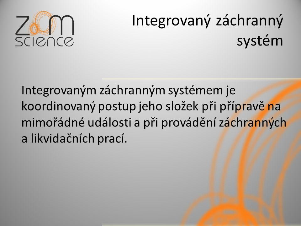Integrovaný záchranný systém Integrovaným záchranným systémem je koordinovaný postup jeho složek při přípravě na mimořádné události a při provádění záchranných a likvidačních prací.