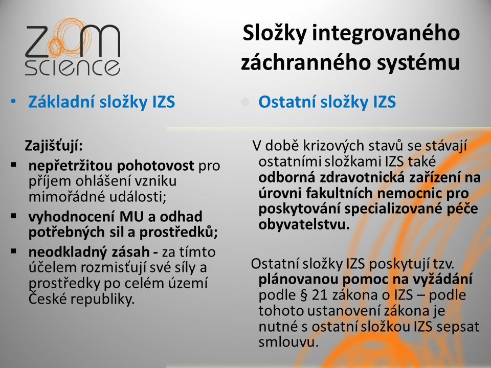Složky integrovaného záchranného systému Základní složky IZS Zajišťují:  nepřetržitou pohotovost pro příjem ohlášení vzniku mimořádné události;  vyh