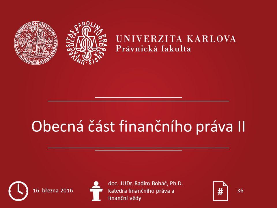 Obecná část finančního práva II 16. března 2016 doc. JUDr. Radim Boháč, Ph.D. katedra finančního práva a finanční vědy 36