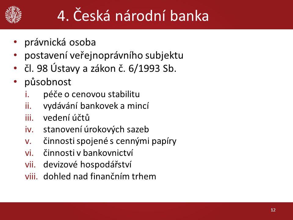 4. Česká národní banka právnická osoba postavení veřejnoprávního subjektu čl. 98 Ústavy a zákon č. 6/1993 Sb. působnost i.péče o cenovou stabilitu ii.