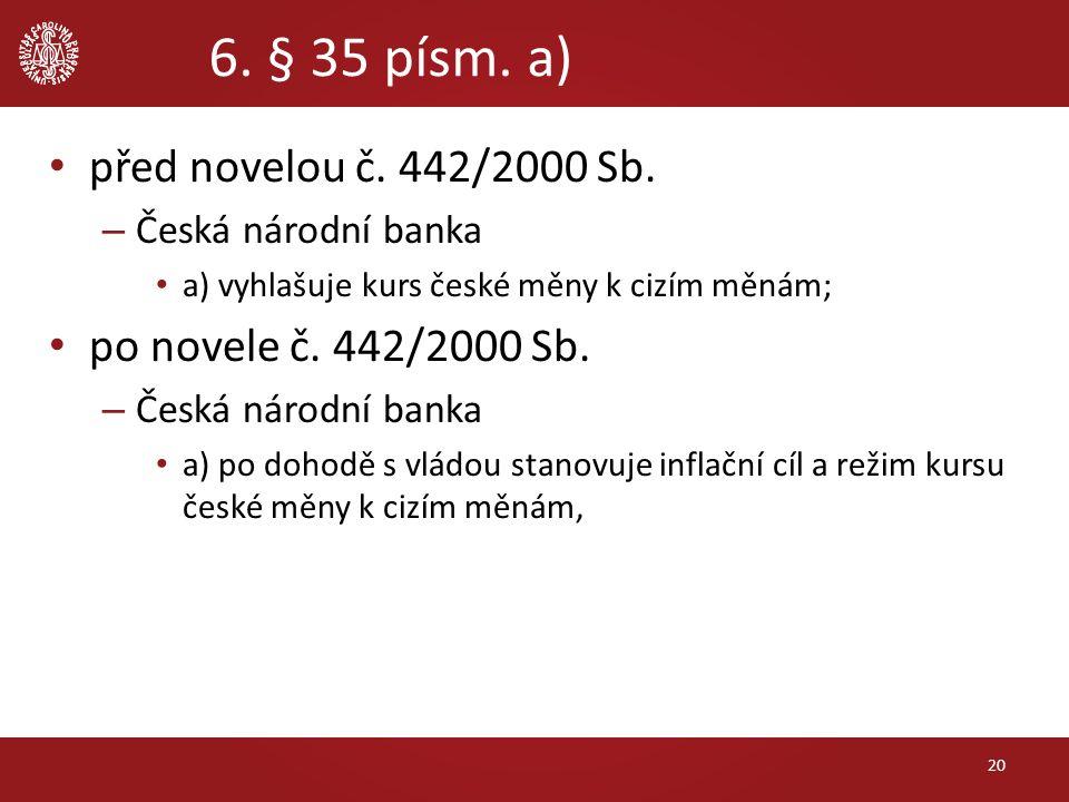 6. § 35 písm. a) před novelou č. 442/2000 Sb. – Česká národní banka a) vyhlašuje kurs české měny k cizím měnám; po novele č. 442/2000 Sb. – Česká náro