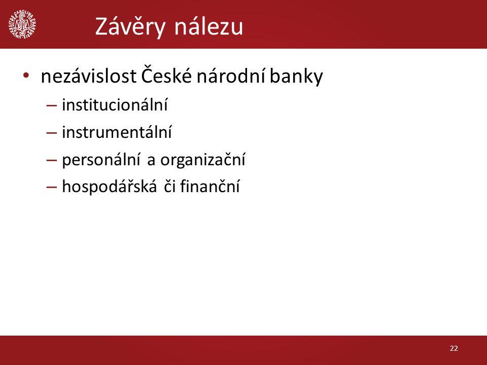 Závěry nálezu nezávislost České národní banky – institucionální – instrumentální – personální a organizační – hospodářská či finanční 22