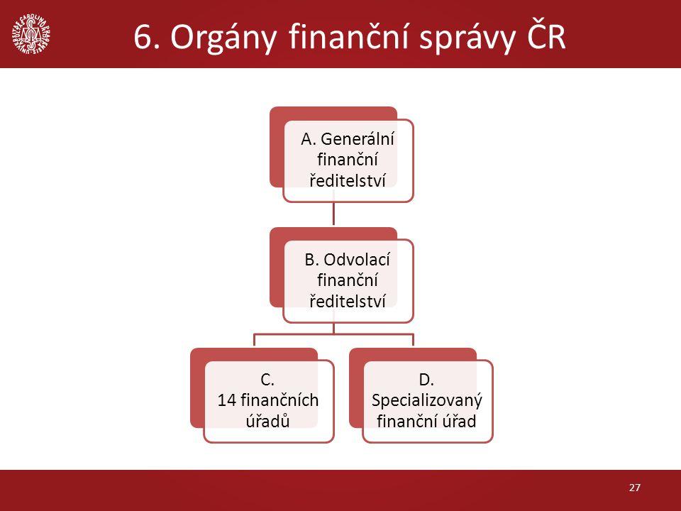 6. Orgány finanční správy ČR 27 A. Generální finanční ředitelství B. Odvolací finanční ředitelství C. 14 finančních úřadů D. Specializovaný finanční ú