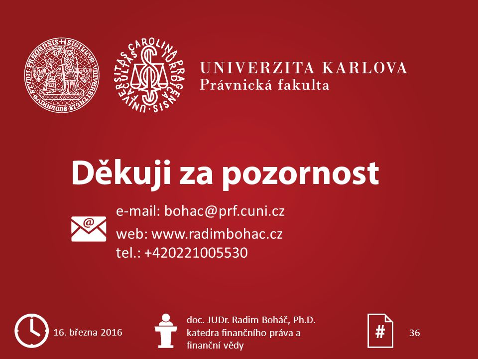 e-mail: bohac@prf.cuni.cz web: www.radimbohac.cz tel.: +420221005530 16. března 2016 doc. JUDr. Radim Boháč, Ph.D. katedra finančního práva a finanční