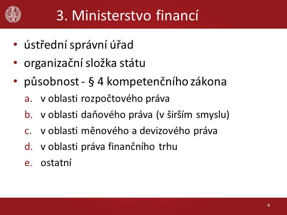 3. Ministerstvo financí ústřední správní úřad organizační složka státu působnost - § 4 kompetenčního zákona a.v oblasti rozpočtového práva b.v oblasti