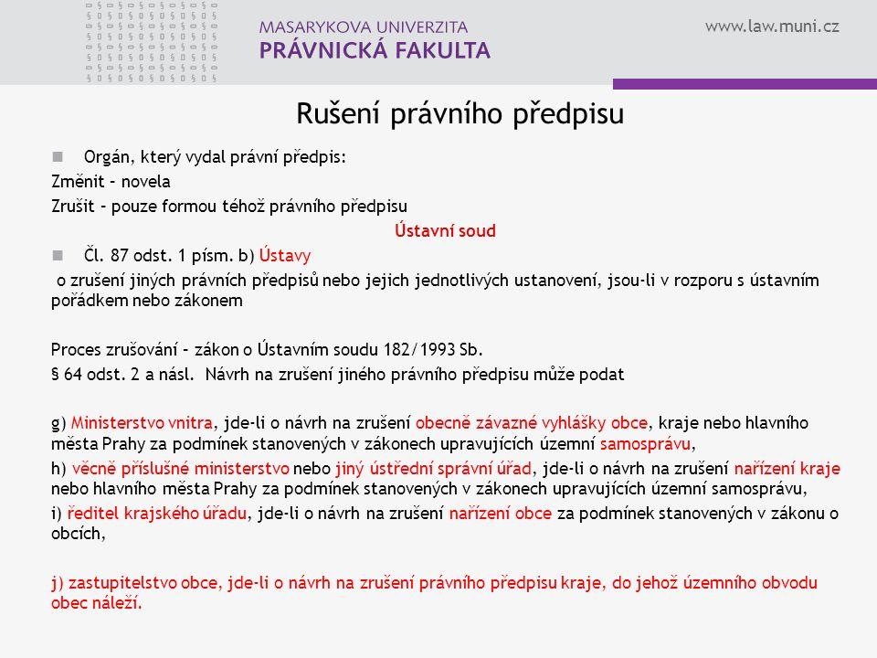 www.law.muni.cz Rušení právního předpisu Orgán, který vydal právní předpis: Změnit – novela Zrušit – pouze formou téhož právního předpisu Ústavní soud Čl.