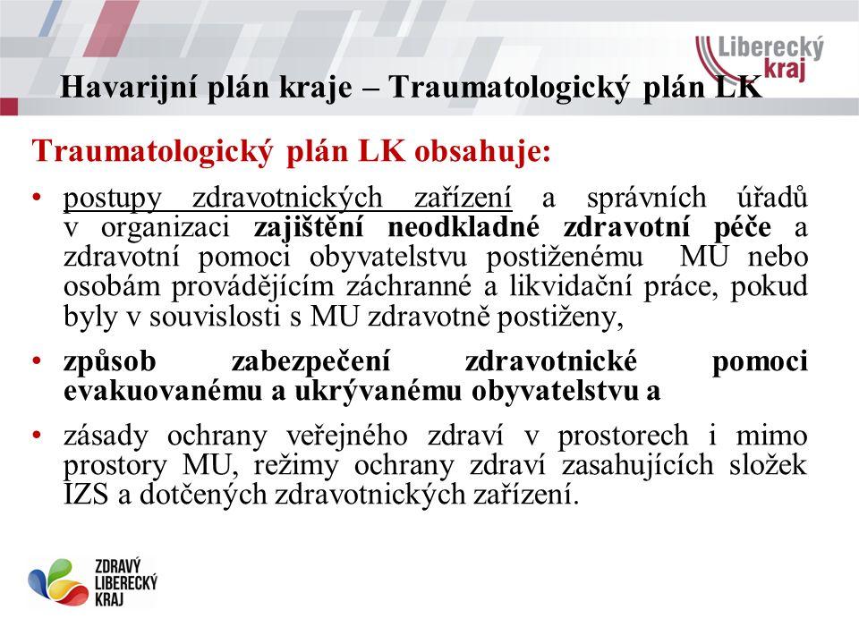 Havarijní plán kraje – Traumatologický plán LK Traumatologický plán LK obsahuje: postupy zdravotnických zařízení a správních úřadů v organizaci zajištění neodkladné zdravotní péče a zdravotní pomoci obyvatelstvu postiženému MU nebo osobám provádějícím záchranné a likvidační práce, pokud byly v souvislosti s MU zdravotně postiženy, způsob zabezpečení zdravotnické pomoci evakuovanému a ukrývanému obyvatelstvu a zásady ochrany veřejného zdraví v prostorech i mimo prostory MU, režimy ochrany zdraví zasahujících složek IZS a dotčených zdravotnických zařízení.