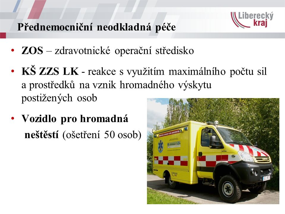 Přednemocniční neodkladná péče ZOS – zdravotnické operační středisko KŠ ZZS LK - reakce s využitím maximálního počtu sil a prostředků na vznik hromadného výskytu postižených osob Vozidlo pro hromadná neštěstí (ošetření 50 osob)