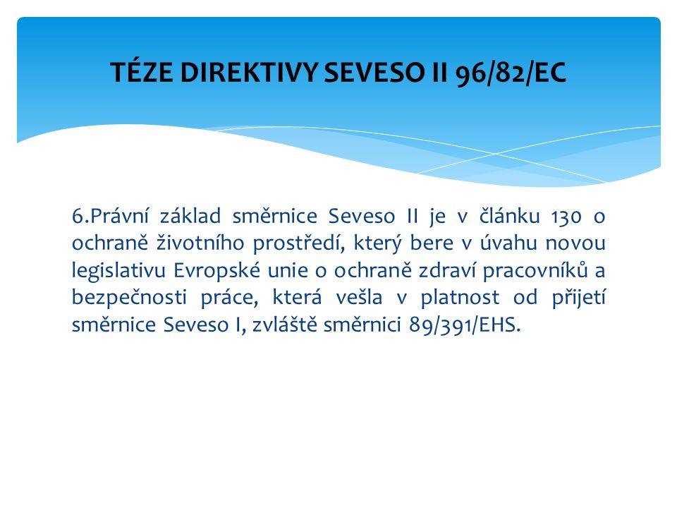 6.Právní základ směrnice Seveso II je v článku 130 o ochraně životního prostředí, který bere v úvahu novou legislativu Evropské unie o ochraně zdraví pracovníků a bezpečnosti práce, která vešla v platnost od přijetí směrnice Seveso I, zvláště směrnici 89/391/EHS.