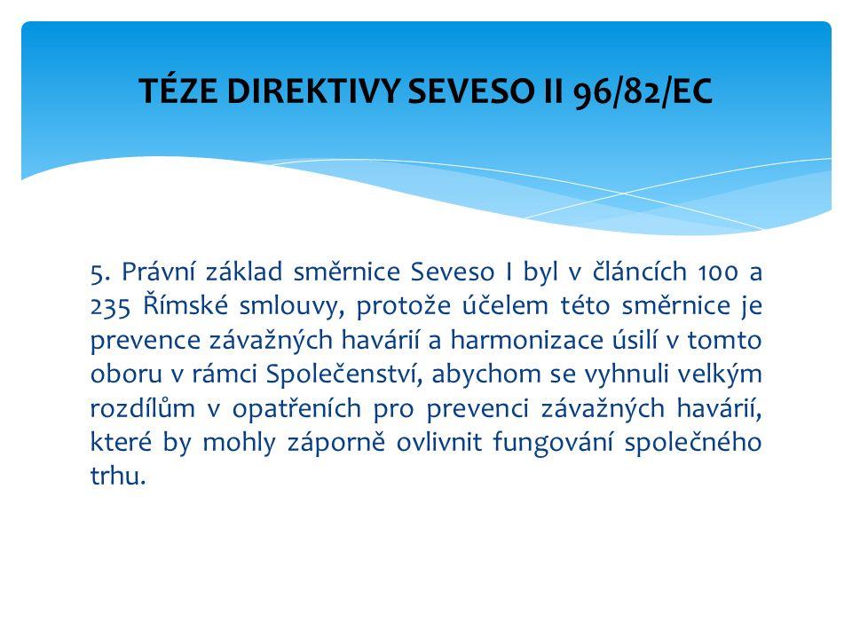 5. Právní základ směrnice Seveso I byl v článcích 100 a 235 Římské smlouvy, protože účelem této směrnice je prevence závažných havárií a harmonizace ú