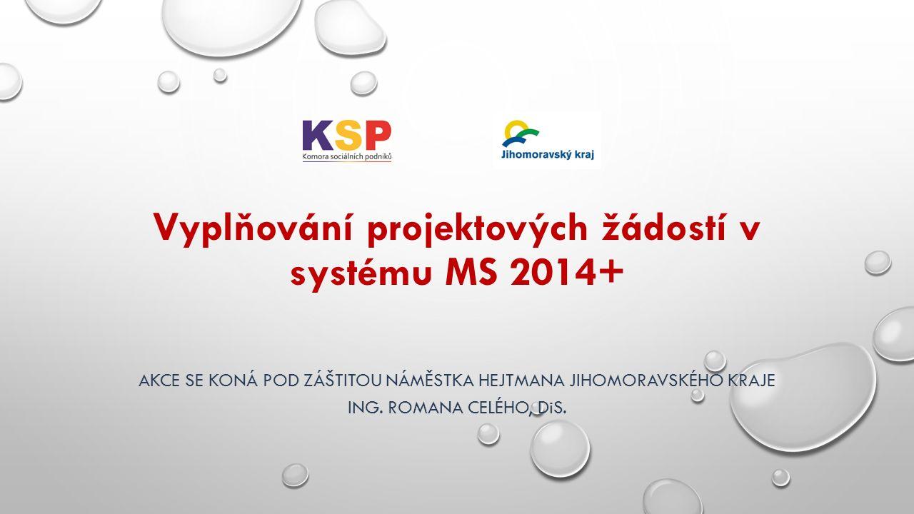 Vyplňování projektových žádostí v systému MS 2014+ AKCE SE KONÁ POD ZÁŠTITOU NÁMĚSTKA HEJTMANA JIHOMORAVSKÉHO KRAJE ING.
