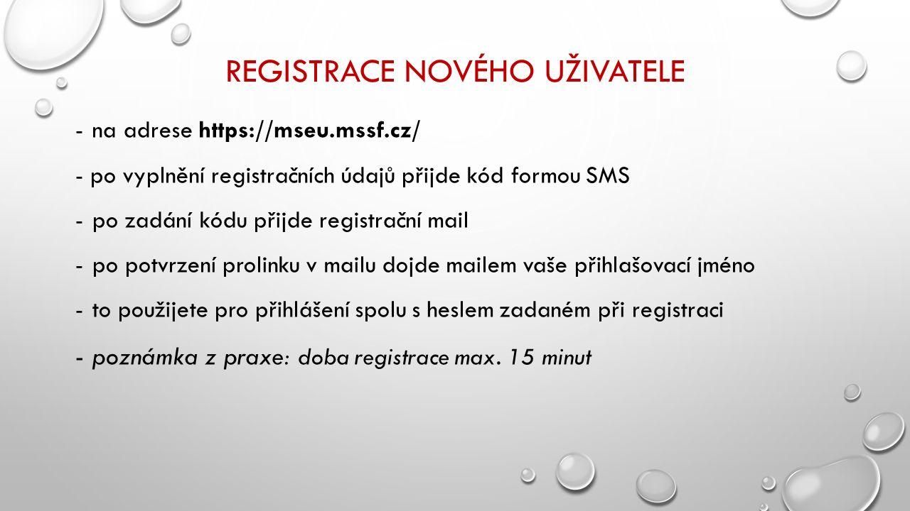 REGISTRACE NOVÉHO UŽIVATELE -na adrese https://mseu.mssf.cz/ - po vyplnění registračních údajů přijde kód formou SMS -po zadání kódu přijde registrační mail -po potvrzení prolinku v mailu dojde mailem vaše přihlašovací jméno -to použijete pro přihlášení spolu s heslem zadaném při registraci -poznámka z praxe: doba registrace max.