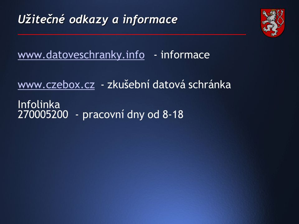 Užitečné odkazy a informace www.datoveschranky.infowww.datoveschranky.info - informace www.czebox.czwww.czebox.cz - zkušební datová schránka Infolinka 270005200 - pracovní dny od 8-18