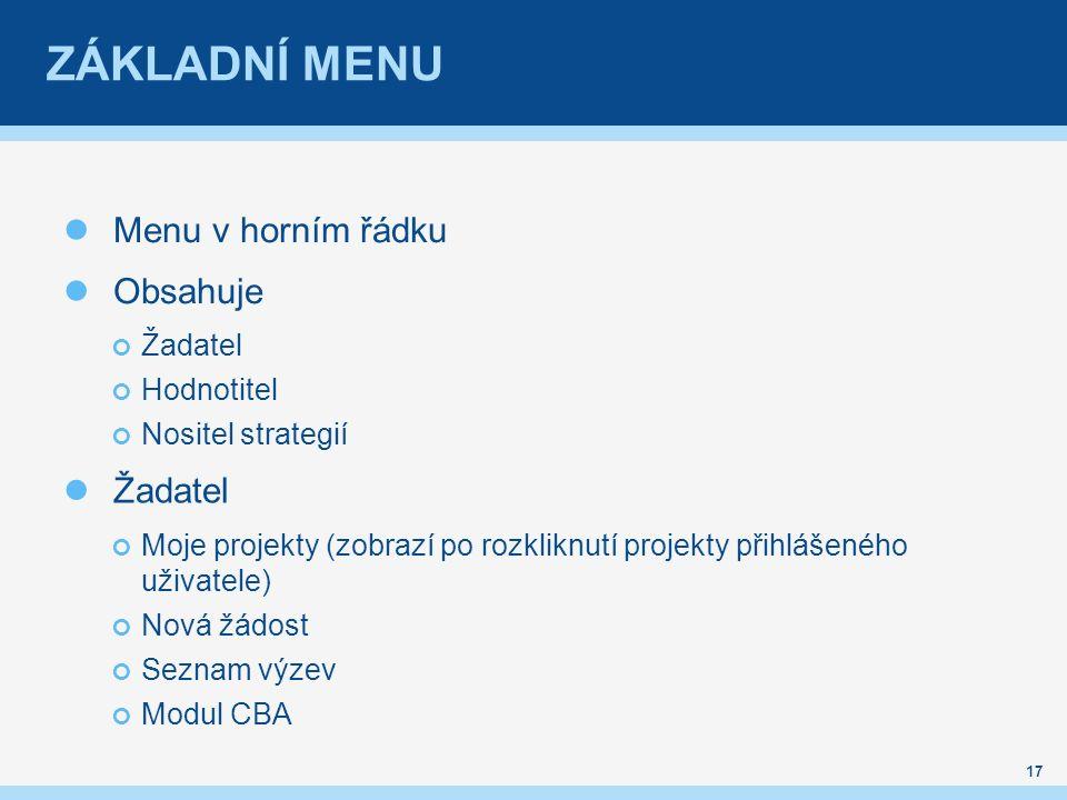 ZÁKLADNÍ MENU Menu v horním řádku Obsahuje Žadatel Hodnotitel Nositel strategií Žadatel Moje projekty (zobrazí po rozkliknutí projekty přihlášeného uživatele) Nová žádost Seznam výzev Modul CBA 17