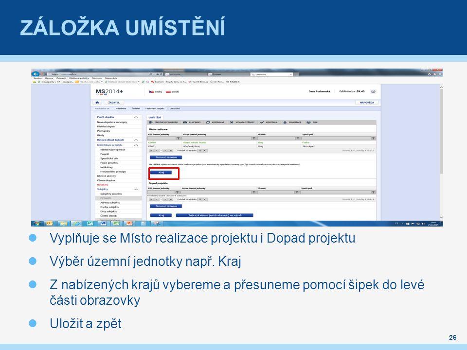 ZÁLOŽKA UMÍSTĚNÍ Vyplňuje se Místo realizace projektu i Dopad projektu Výběr územní jednotky např. Kraj Z nabízených krajů vybereme a přesuneme pomocí