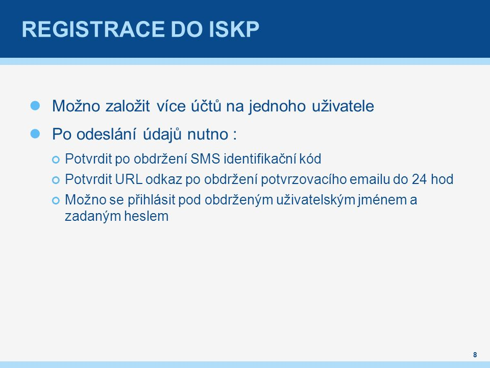 Možno založit více účtů na jednoho uživatele Po odeslání údajů nutno : Potvrdit po obdržení SMS identifikační kód Potvrdit URL odkaz po obdržení potvrzovacího emailu do 24 hod Možno se přihlásit pod obdrženým uživatelským jménem a zadaným heslem 8