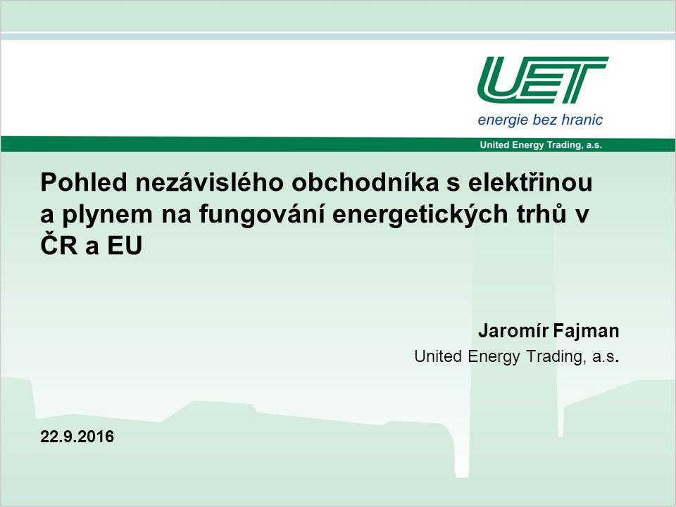 22.9.2016 Pohled nezávislého obchodníka s elektřinou a plynem na fungování energetických trhů v ČR a EU Jaromír Fajman United Energy Trading, a.s.