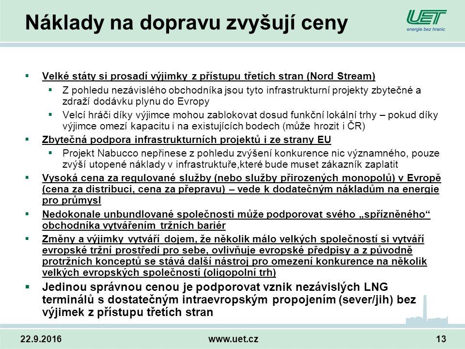 """22.9.2016www.uet.cz13 Náklady na dopravu zvyšují ceny  Velké státy si prosadí výjimky z přístupu třetích stran (Nord Stream)  Z pohledu nezávislého obchodníka jsou tyto infrastrukturní projekty zbytečné a zdraží dodávku plynu do Evropy  Velcí hráči díky výjimce mohou zablokovat dosud funkční lokální trhy – pokud díky výjimce omezí kapacitu i na existujících bodech (může hrozit i ČR)  Zbytečná podpora infrastrukturních projektů i ze strany EU  Projekt Nabucco nepřinese z pohledu zvýšení konkurence nic významného, pouze zvýší utopené náklady v infrastruktuře,které bude muset zákazník zaplatit  Vysoká cena za regulované služby (nebo služby přirozených monopolů) v Evropě (cena za distribuci, cena za přepravu) – vede k dodatečným nákladům na energie pro průmysl  Nedokonale unbundlované společnosti může podporovat svého """"spřízněného obchodníka vytvářením tržních bariér  Změny a výjimky vytváří dojem, že několik málo velkých společností si vytváří evropské tržní prostředí pro sebe, ovlivňuje evropské předpisy a z původně protržních konceptů se stává další nástroj pro omezení konkurence na několik velkých evropských společností (oligopolní trh)  Jedinou správnou cenou je podporovat vznik nezávislých LNG terminálů s dostatečným intraevropským propojením (sever/jih) bez výjimek z přístupu třetích stran"""