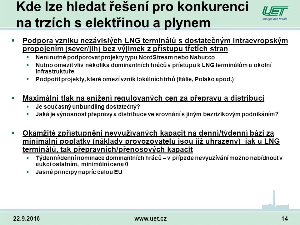 22.9.2016www.uet.cz14 Kde lze hledat řešení pro konkurenci na trzích s elektřinou a plynem  Podpora vzniku nezávislých LNG terminálů s dostatečným intraevropským propojením (sever/jih) bez výjimek z přístupu třetích stran  Není nutné podporovat projekty typu NordStream nebo Nabucco  Nutno omezit vliv několika dominantních hráčů v přístupu k LNG terminálům a okolní infrastruktuře  Podpořit projekty, které omezí vznik lokálních trhů (Itálie, Polsko apod.)  Maximální tlak na snížení regulovaných cen za přepravu a distribuci  Je současný unbundling dostatečný.