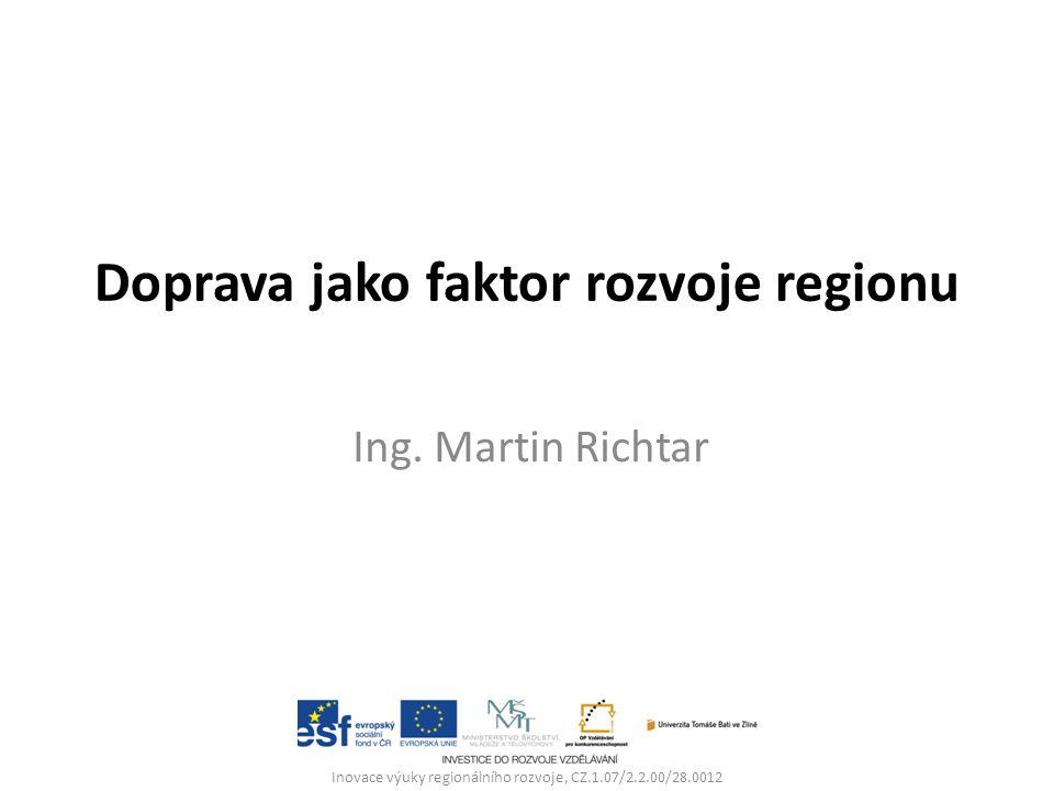 Doprava jako faktor rozvoje regionu Ing. Martin Richtar Inovace výuky regionálního rozvoje, CZ.1.07/2.2.00/28.0012