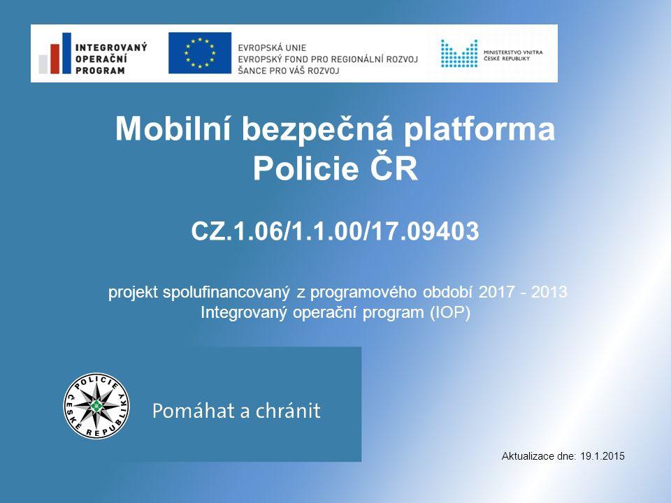 Mobilní bezpečná platforma Policie ČR CZ.1.06/1.1.00/17.09403 projekt spolufinancovaný z programového období 2017 - 2013 Integrovaný operační program