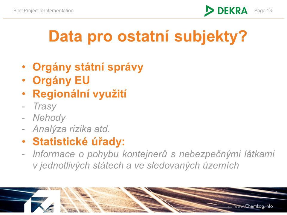 Pilot Project ImplementationPage 18 Data pro ostatní subjekty? Orgány státní správy Orgány EU Regionální využití -Trasy -Nehody -Analýza rizika atd. S