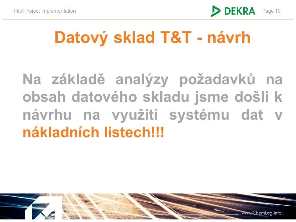 Pilot Project ImplementationPage 19 Datový sklad T&T - návrh Na základě analýzy požadavků na obsah datového skladu jsme došli k návrhu na využití systému dat v nákladních listech!!!