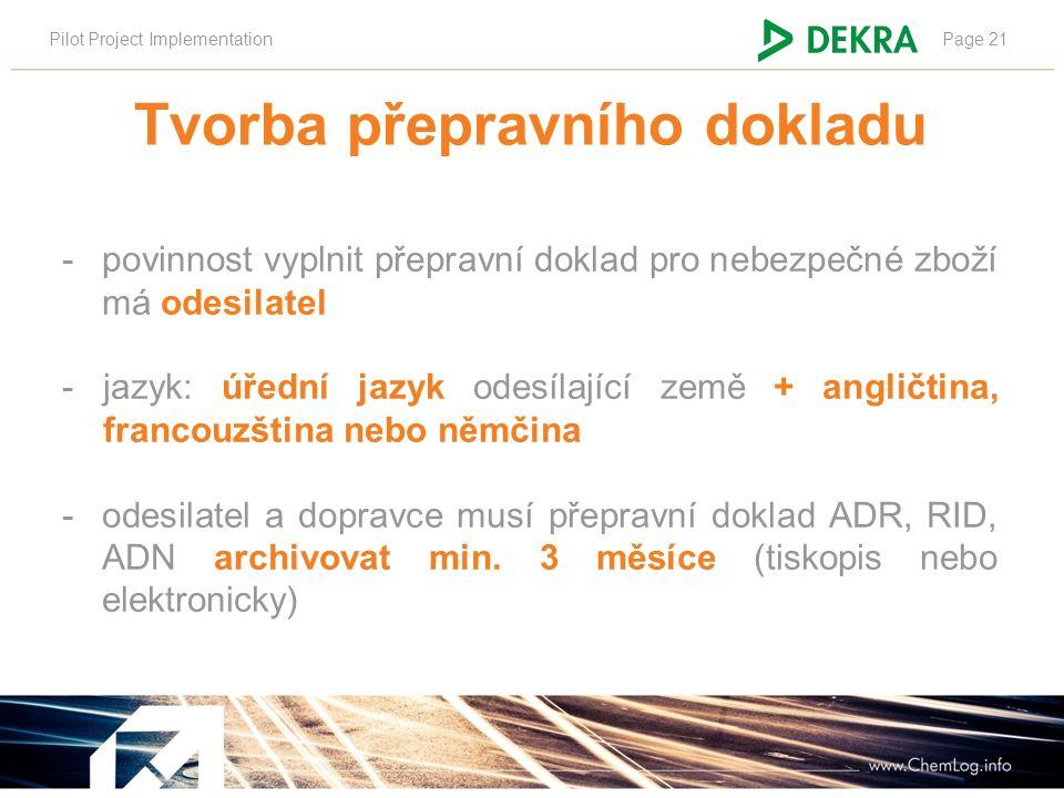 Pilot Project ImplementationPage 21 Tvorba přepravního dokladu -povinnost vyplnit přepravní doklad pro nebezpečné zboží má odesilatel -jazyk: úřední jazyk odesílající země + angličtina, francouzština nebo němčina -odesilatel a dopravce musí přepravní doklad ADR, RID, ADN archivovat min.
