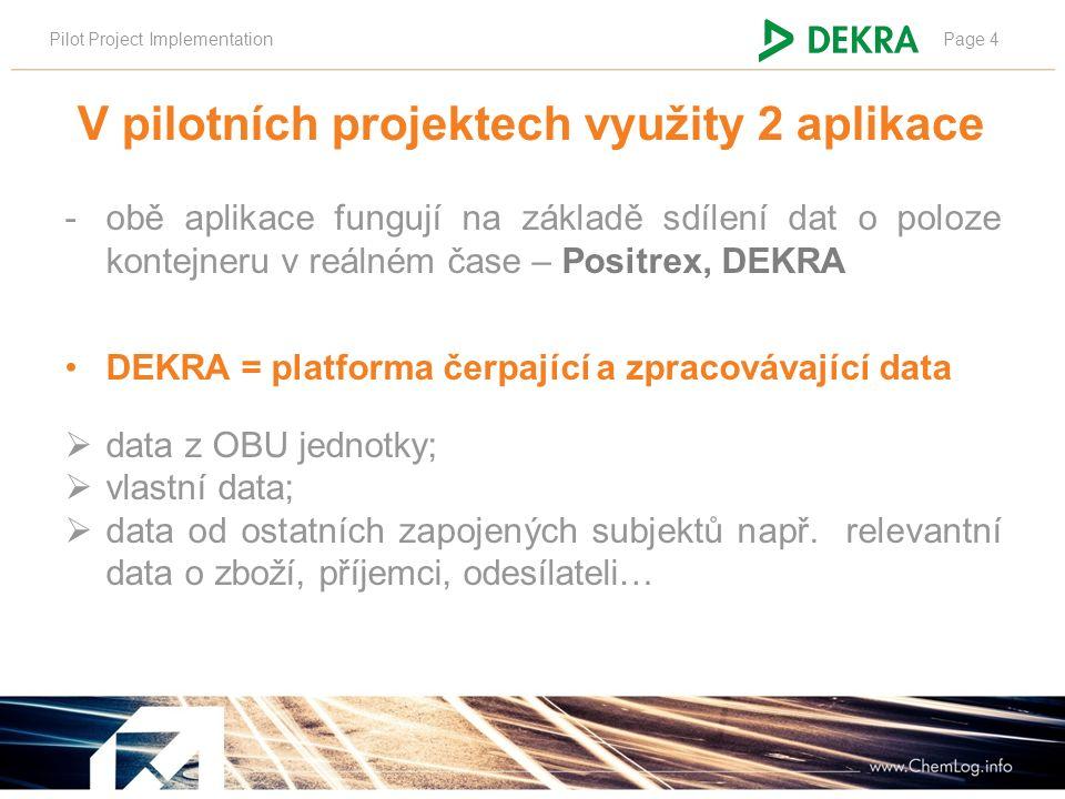 Pilot Project ImplementationPage 4 V pilotních projektech využity 2 aplikace -obě aplikace fungují na základě sdílení dat o poloze kontejneru v reálném čase – Positrex, DEKRA DEKRA = platforma čerpající a zpracovávající data  data z OBU jednotky;  vlastní data;  data od ostatních zapojených subjektů např.