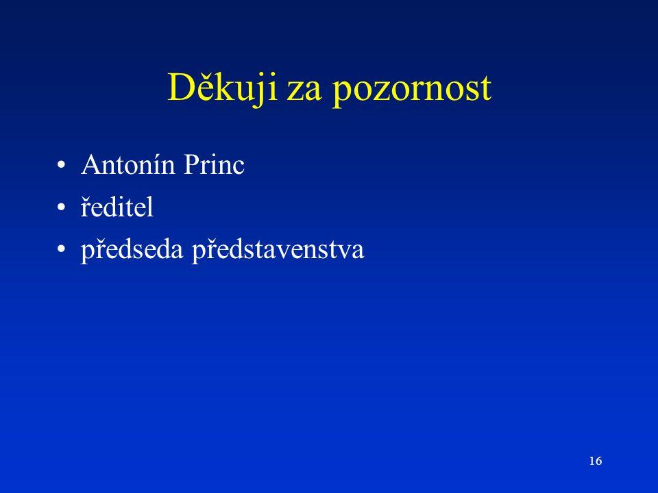 16 Děkuji za pozornost Antonín Princ ředitel předseda představenstva