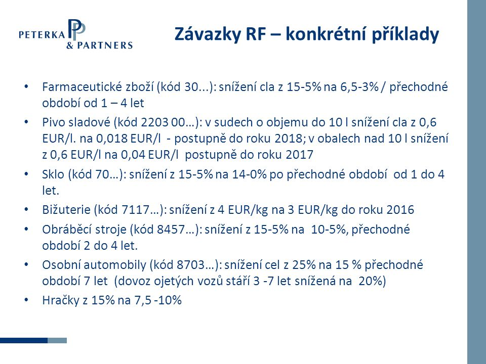 Závazky RF – konkrétní příklady Farmaceutické zboží (kód 30...): snížení cla z 15-5% na 6,5-3% / přechodné období od 1 – 4 let Pivo sladové (kód 2203 00…): v sudech o objemu do 10 l snížení cla z 0,6 EUR/l.