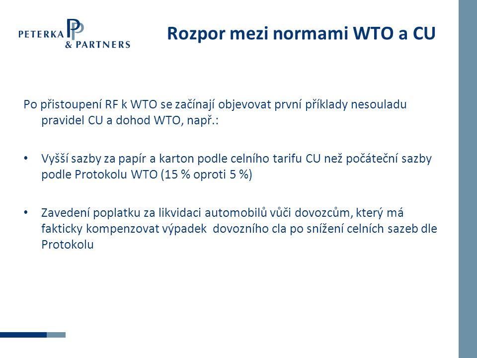 Rozpor mezi normami WTO a CU Po přistoupení RF k WTO se začínají objevovat první příklady nesouladu pravidel CU a dohod WTO, např.: Vyšší sazby za papír a karton podle celního tarifu CU než počáteční sazby podle Protokolu WTO (15 % oproti 5 %) Zavedení poplatku za likvidaci automobilů vůči dovozcům, který má fakticky kompenzovat výpadek dovozního cla po snížení celních sazeb dle Protokolu