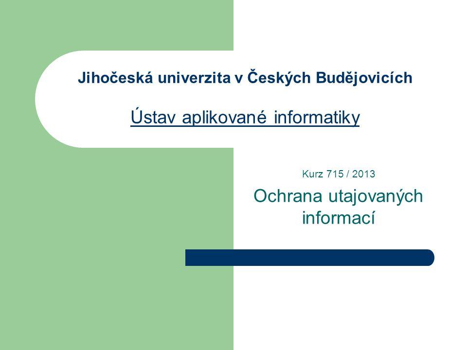 Jihočeská univerzita v Českých Budějovicích Ústav aplikované informatiky Ústav aplikované informatiky Kurz 715 / 2013 Ochrana utajovaných informací