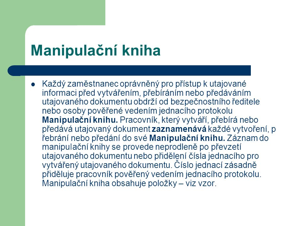 Manipulační kniha Každý zaměstnanec oprávněný pro přístup k utajované informaci před vytvářením, přebíráním nebo předáváním utajovaného dokumentu obdrží od bezpečnostního ředitele nebo osoby pověřené vedením jednacího protokolu ManipuIační knihu.