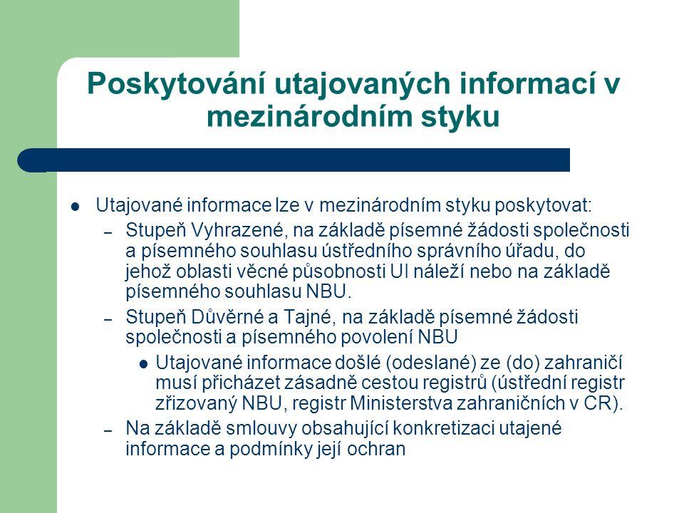 Poskytování utajovaných informací v mezinárodním styku Utajované informace lze v mezinárodním styku poskytovat: – Stupeň Vyhrazené, na základě písemné žádosti společnosti a písemného souhlasu ústředního správního úřadu, do jehož oblasti věcné působnosti UI náleží nebo na základě písemného souhlasu NBU.