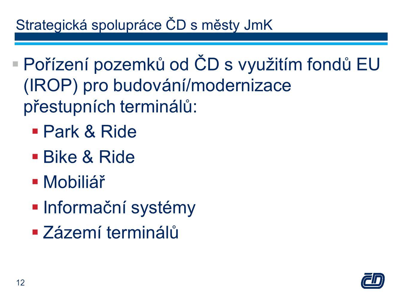 Strategická spolupráce ČD s městy JmK  Pořízení pozemků od ČD s využitím fondů EU (IROP) pro budování/modernizace přestupních terminálů:  Park & Ride  Bike & Ride  Mobiliář  Informační systémy  Zázemí terminálů 12