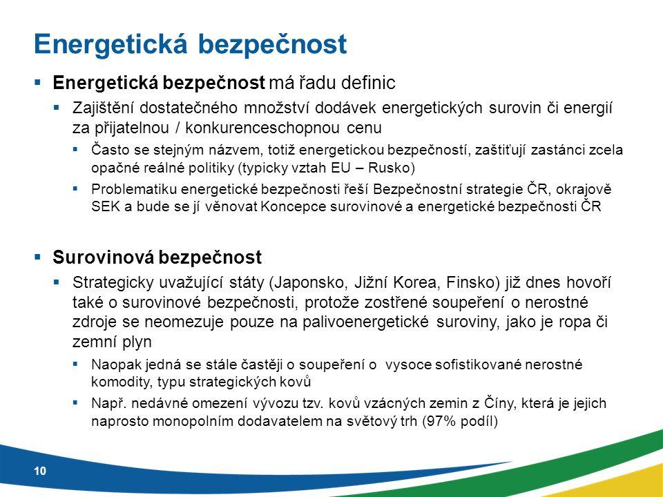 Energetická bezpečnost  Energetická bezpečnost má řadu definic  Zajištění dostatečného množství dodávek energetických surovin či energií za přijatelnou / konkurenceschopnou cenu  Často se stejným názvem, totiž energetickou bezpečností, zaštiťují zastánci zcela opačné reálné politiky (typicky vztah EU – Rusko)  Problematiku energetické bezpečnosti řeší Bezpečnostní strategie ČR, okrajově SEK a bude se jí věnovat Koncepce surovinové a energetické bezpečnosti ČR  Surovinová bezpečnost  Strategicky uvažující státy (Japonsko, Jižní Korea, Finsko) již dnes hovoří také o surovinové bezpečnosti, protože zostřené soupeření o nerostné zdroje se neomezuje pouze na palivoenergetické suroviny, jako je ropa či zemní plyn  Naopak jedná se stále častěji o soupeření o vysoce sofistikované nerostné komodity, typu strategických kovů  Např.